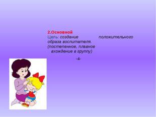2.Основной Цель: создание положительного образа воспитателя. (постепенное, п