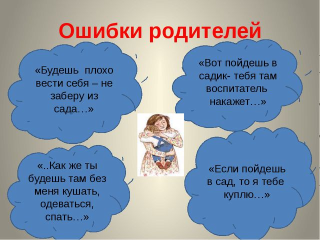 Ошибки родителей «Будешь плохо вести себя – не заберу из сада…» «Вот пойдешь...