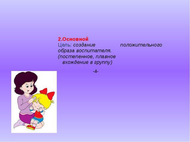 2.Основной Цель: создание положительного образа воспитателя. (постепенное, п...