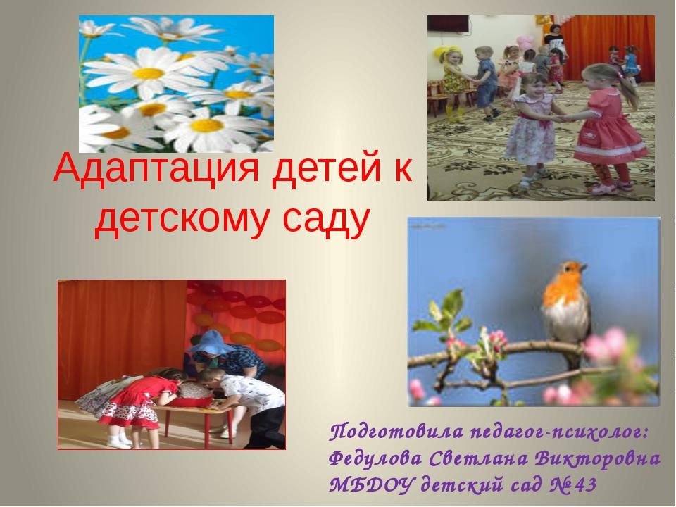 Адаптация детей к детскому саду Подготовила педагог-психолог: Федулова Светл...