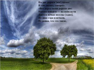 На две дороги [им] указал И так сказал, говорят: «Вот перед вами дороги две: