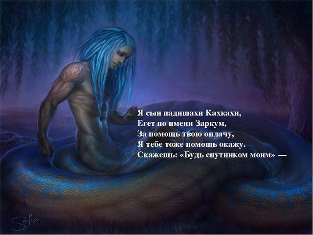 Я сын падишахи Кахкахи, Егет по имени Заркум, За помощь твою оплачу, Я тебе т...