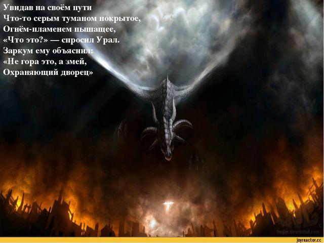 Увидав на своём пути Что-то серым туманом покрытое, Огнём-пламенем пышащее, «...