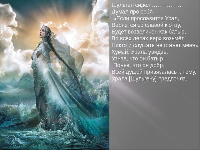 Шульген сидел ……………. Думал про себя: «Если прославится Урал, Вернётся со слав...