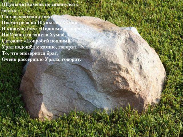 (Шульген)Камень не сдвинулся с места: Сил не хватило у них; Посмотрела на Шул...