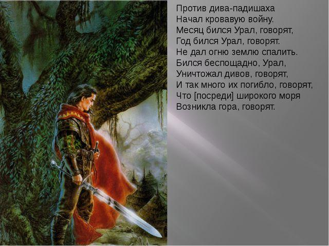 Против дива-падишаха Начал кровавую войну. Месяц бился Урал, говорят, Год бил...
