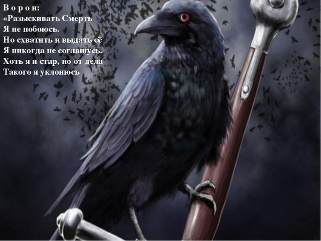 В о р о н: «Разыскивать Смерть Я не побоюсь. Но схватить и выдать её Я никогд...