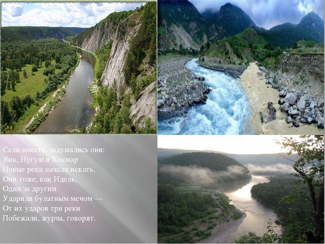 Сели вместе, задумались они: Яик, Нугуш и Хакмар Новые реки начали искать. Он...