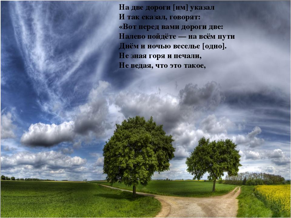 На две дороги [им] указал И так сказал, говорят: «Вот перед вами дороги две:...