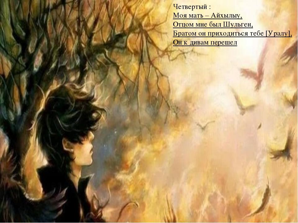 Четвертый : Моя мать – Айхылыу, Отцом мне был Шульген, Братом он приходиться...