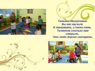 Татьяна Михайловна- Вы нас научили И танцевать, и песни петь. Талантов стольк