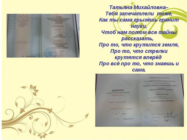Татьяна Михайловна– Тебя запечатлели тоже, Как ты сама грызёшь гранит науки,...