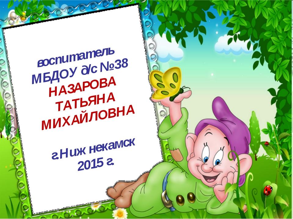 воспитатель МБДОУ д/с № 38 НАЗАРОВА ТАТЬЯНА МИХАЙЛОВНА г.Нижнекамск 2015 г.