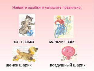 Найдите ошибки и напишите правильно: щенок шарик воздушный шарик кот васька м