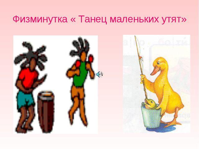 Физминутка « Танец маленьких утят»