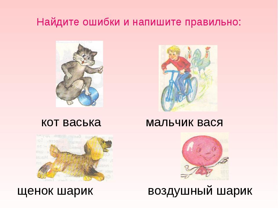 Найдите ошибки и напишите правильно: щенок шарик воздушный шарик кот васька м...