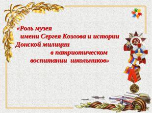 «Роль музея имени Сергея Козлова и истории Донской милиции в патриотическом в