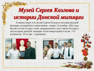 Музей Сергея Козлова и истории Донской милиции В нашем лицее есть музей Сер