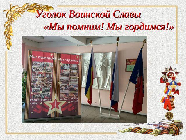 Уголок Воинской Славы «Мы помним! Мы гордимся!»