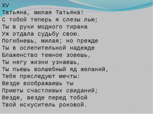 XV Татьяна, милая Татьяна! С тобой теперь я слезы лью; Ты в руки модного тира