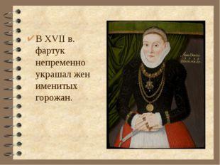 В XVII в. фартук непременно украшал жен именитых горожан.