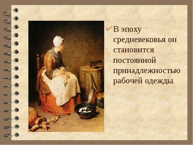 В эпоху средневековья он становится постоянной принадлежностью рабочей одежды.
