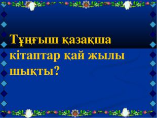Тұңғыш қазақша кітаптар қай жылы шықты?