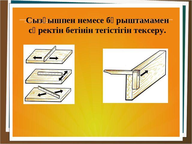 Сызғышпен немесе бұрыштамамен сүректін бетінін тегістігін тексеру.
