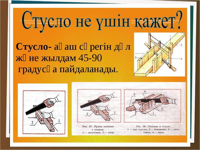 Стусло- ағаш сүрегін дәл және жылдам 45-90 градусқа пайдаланады.