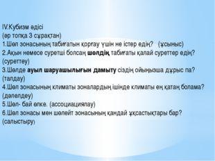 ІV.Кубизм әдісі (әр топқа 3 сұрақтан) 1.Шөл зонасының табиғатын қорғау үшін
