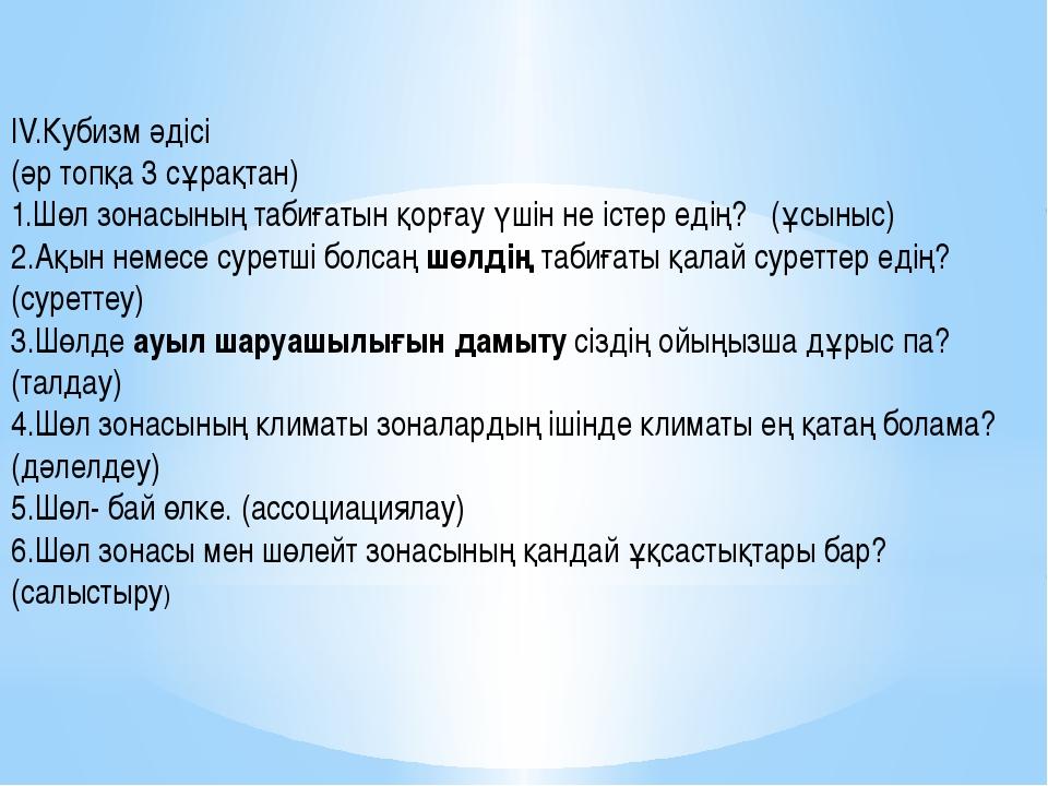 ІV.Кубизм әдісі (әр топқа 3 сұрақтан) 1.Шөл зонасының табиғатын қорғау үшін...