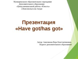 Презентация «Have got/has got» Автор: Анисимова Вера Константиновна, Педагог