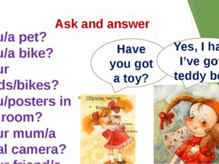 Ask and answer Have you got a toy? Yes, I have. I've got a teddy bear. 1.You