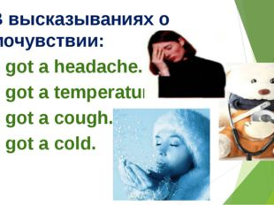 3. В высказываниях о самочувствии: I've got a headache. I've got a temperatu
