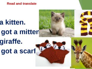 Read and translate I'm a kitten. I've got a mittens. I'm giraffe. I've got a