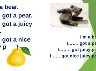 It is a bear. It …. got a pear. It …. got a juicy pear. It …. got a nice jui