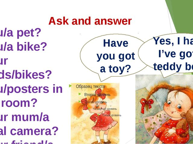 Ask and answer Have you got a toy? Yes, I have. I've got a teddy bear. 1.You...