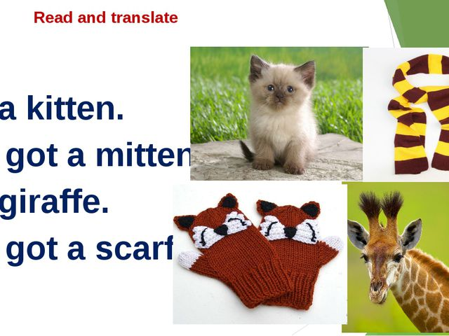Read and translate I'm a kitten. I've got a mittens. I'm giraffe. I've got a...
