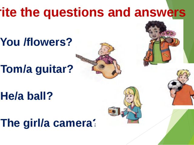 Write the questions and answers 1. You /flowers? 2. Tom/a guitar? 3. He/a bal...