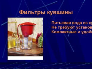 Фильтры кувшины Питьевая вода из кувшина Не требуют установки и подключения К