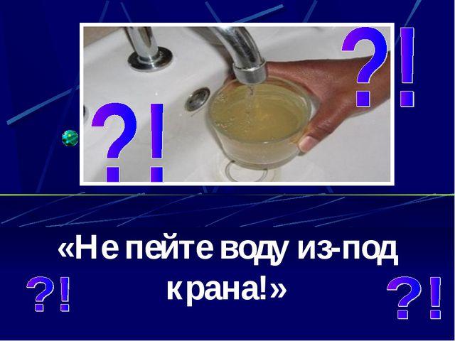 «Не пейте воду из-под крана!»