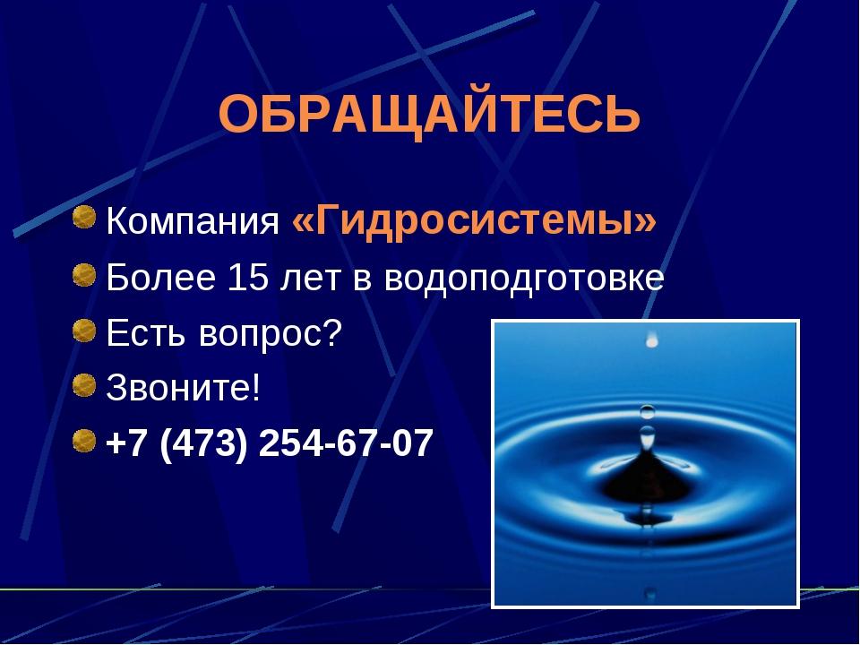 ОБРАЩАЙТЕСЬ Компания «Гидросистемы» Более 15 лет в водоподготовке Есть вопрос...