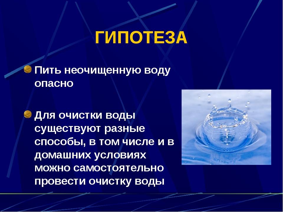 ГИПОТЕЗА Пить неочищенную воду опасно Для очистки воды существуют разные спос...