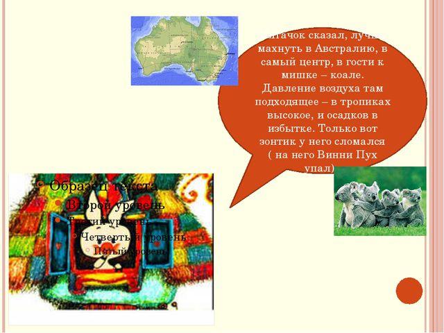 Пятачок сказал, лучше махнуть в Австралию, в самый центр, в гости к мишке – к...