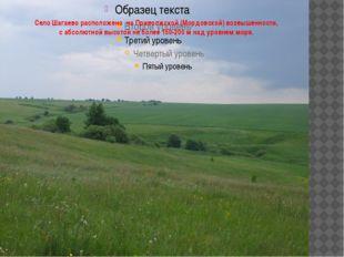 Село Шагаево расположено на Приволжской (Мордовской) возвышенности, с абсолют