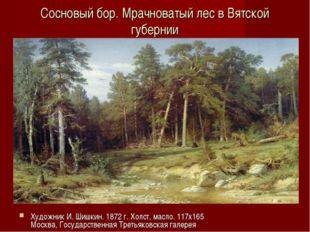 Сосновый бор. Мрачноватый лес в Вятской губернии Художник И. Шишкин. 1872 г.