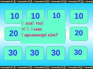10 10 10 10 20 20 20 20 30 30 30 30 Қазақтың тұңғыш ғарышкері кім?