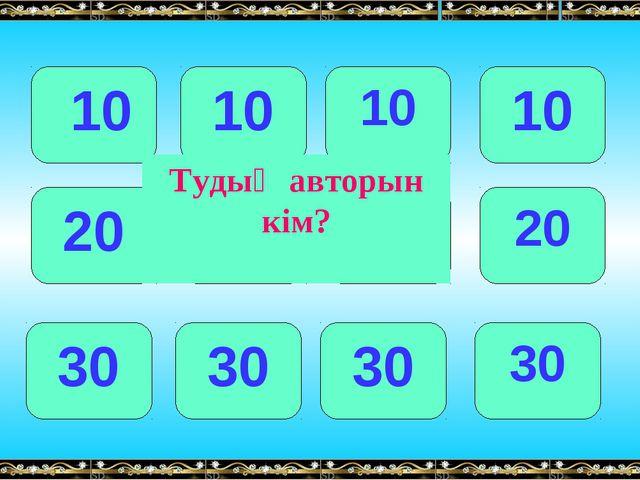 10 10 10 10 20 20 20 20 30 30 30 30 Тудың авторын кім?