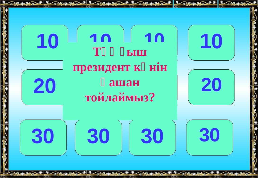 10 10 10 10 20 20 20 20 30 30 30 30 Тұңғыш президент күнін қашан тойлаймыз?