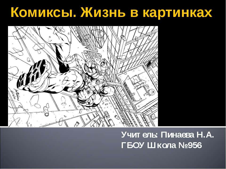 Комиксы. Жизнь в картинках Учитель: Пинаева Н.А. ГБОУ Школа № 956